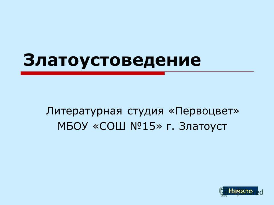 Златоустоведение Литературная студия «Первоцвет» МБОУ «СОШ 15» г. Златоуст Начало