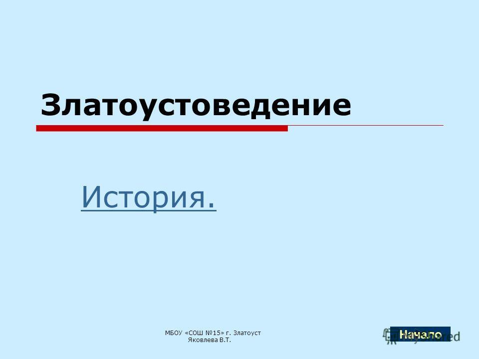 Златоустоведение История. МБОУ «СОШ 15» г. Златоуст Яковлева В.Т. Начало