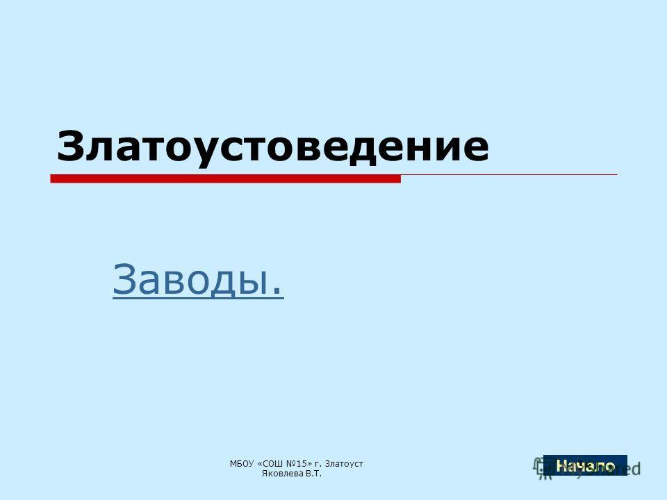 Златоустоведение Заводы. МБОУ «СОШ 15» г. Златоуст Яковлева В.Т. Начало