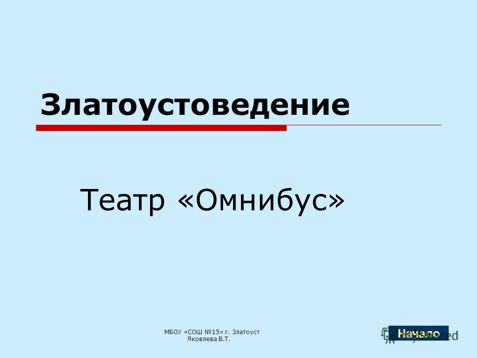 Златоустоведение Театр «Омнибус» МБОУ «СОШ 15» г. Златоуст Яковлева В.Т. Начало
