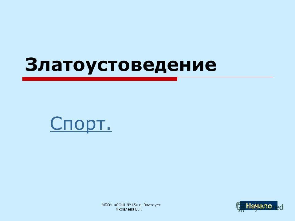 Златоустоведение Спорт. МБОУ «СОШ 15» г. Златоуст Яковлева В.Т. Начало