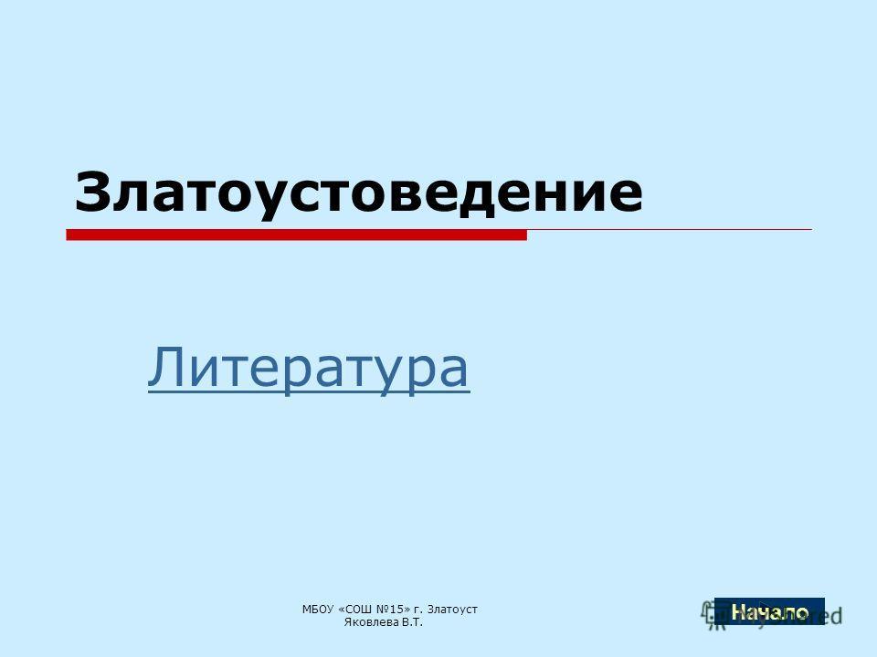 Златоустоведение Литература МБОУ «СОШ 15» г. Златоуст Яковлева В.Т. Начало