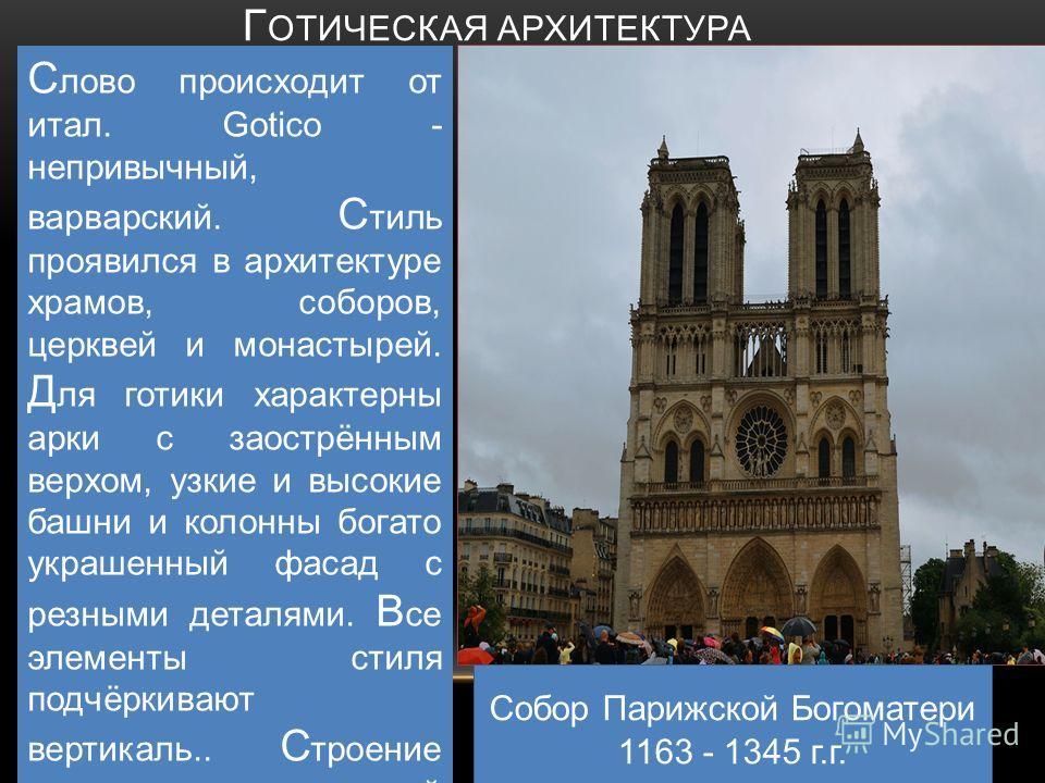 Г ОТИЧЕСКАЯ АРХИТЕКТУРА С лово происходит от итал. Gotico - непривычный, варварский. С тиль проявился в архитектуре храмов, соборов, церквей и монастырей. Д ля готики характерны арки с заострённым верхом, узкие и высокие башни и колонны богато украше