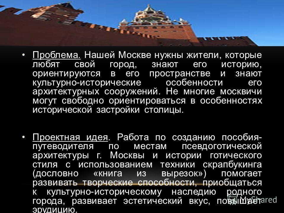 Проблема. Нашей Москве нужны жители, которые любят свой город, знают его историю, ориентируются в его пространстве и знают культурно-исторические особенности его архитектурных сооружений. Не многие москвичи могут свободно ориентироваться в особенност