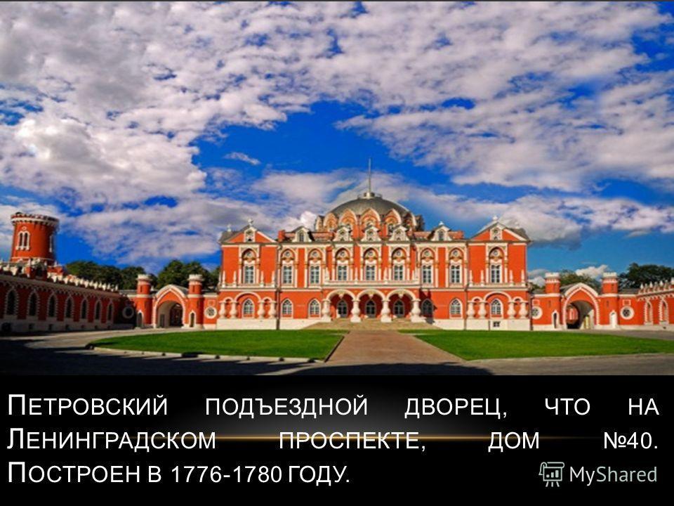 П ЕТРОВСКИЙ ПОДЪЕЗДНОЙ ДВОРЕЦ, ЧТО НА Л ЕНИНГРАДСКОМ ПРОСПЕКТЕ, ДОМ 40. П ОСТРОЕН В 1776-1780 ГОДУ.