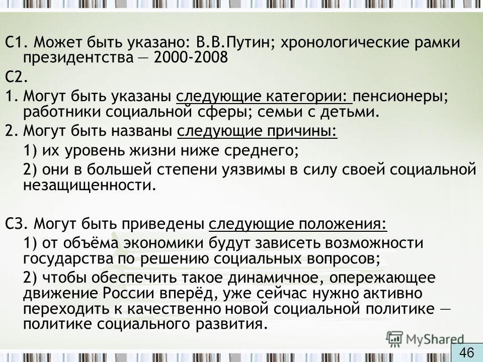 С1. Может быть указано: В.В.Путин; хронологические рамки президентства 2000-2008 С2. 1.Могут быть указаны следующие категории: пенсионеры; работники социальной сферы; семьи с детьми. 2.Могут быть названы следующие причины: 1) их уровень жизни ниже ср