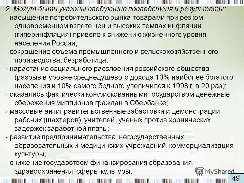 2. Могут быть указаны следующие последствия и результаты: - насыщение потребительского рынка товарами при резком одновременном взлете цен и высоких темпах инфляции (гиперинфляция) привело к снижению жизненного уровня населения России; - сокращение об