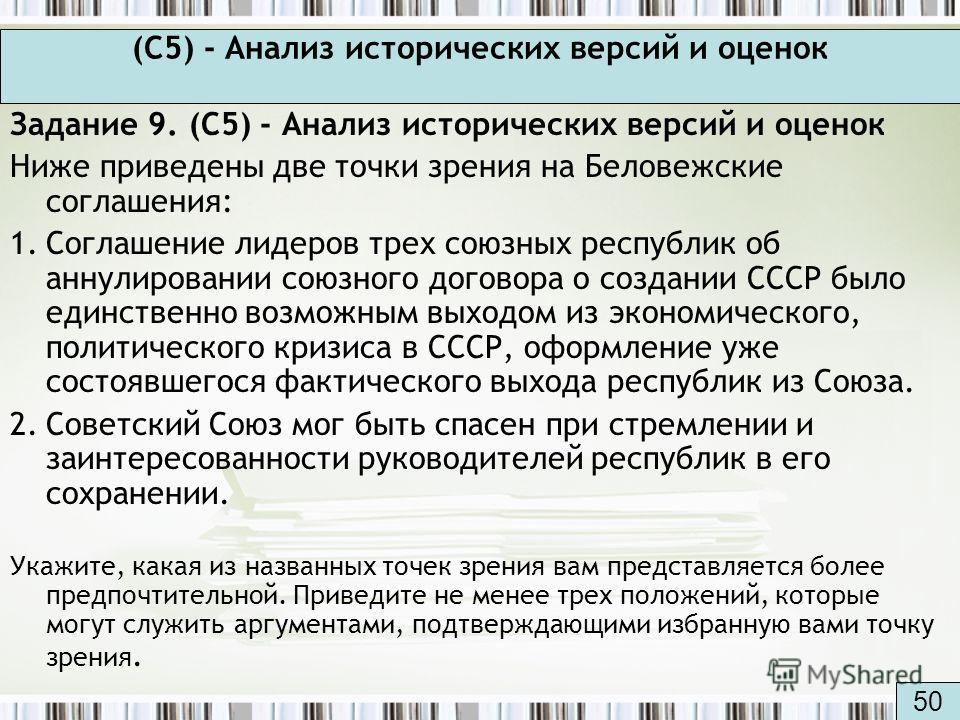 (С5) - Анализ исторических версий и оценок Задание 9. (С5) - Анализ исторических версий и оценок Ниже приведены две точки зрения на Беловежские соглашения: 1.Соглашение лидеров трех союзных республик об аннулировании союзного договора о создании СССР