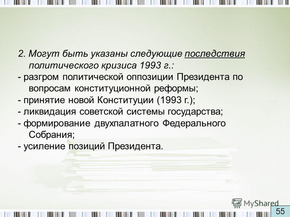 2. Могут быть указаны следующие последствия политического кризиса 1993 г.: - разгром политической оппозиции Президента по вопросам конституционной реформы; - принятие новой Конституции (1993 г.); - ликвидация советской системы государства; - формиров