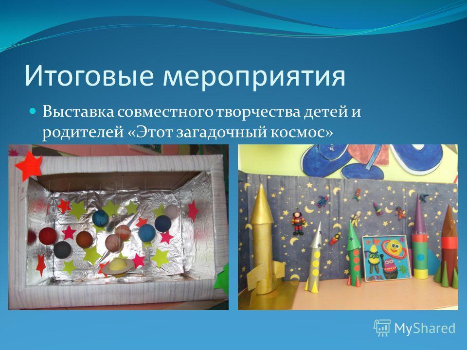 Итоговые мероприятия Выставка совместного творчества детей и родителей «Этот загадочный космос»
