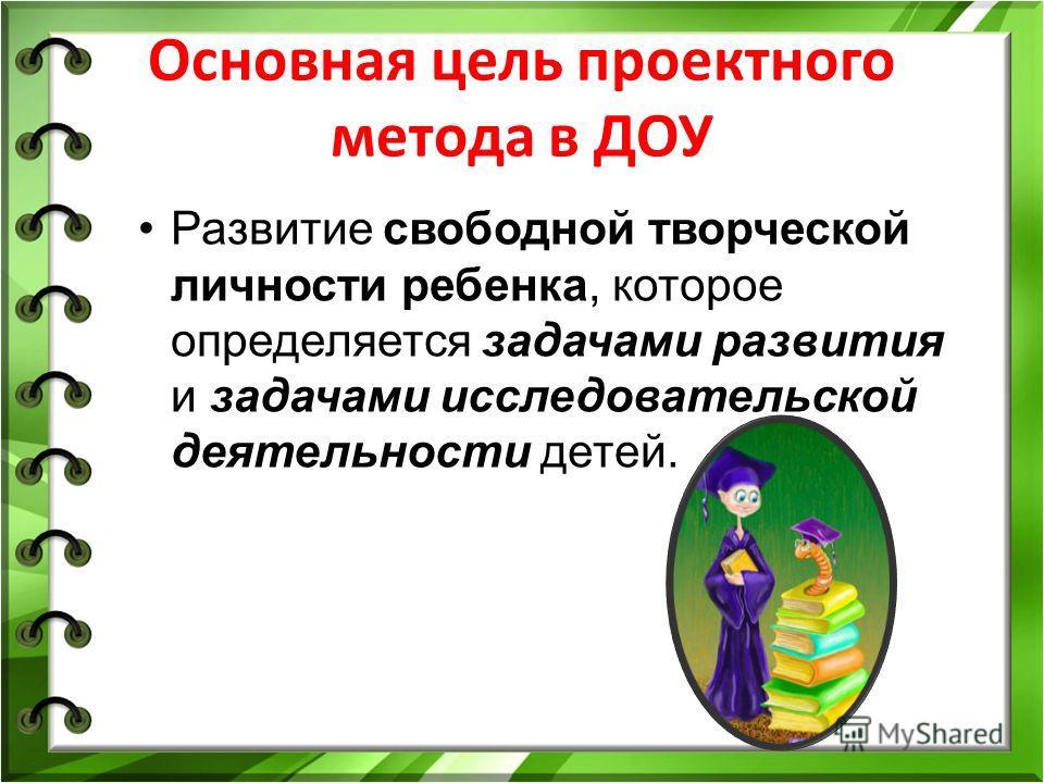 Основная цель проектного метода в ДОУ Развитие свободной творческой личности ребенка, которое определяется задачами развития и задачами исследовательской деятельности детей.