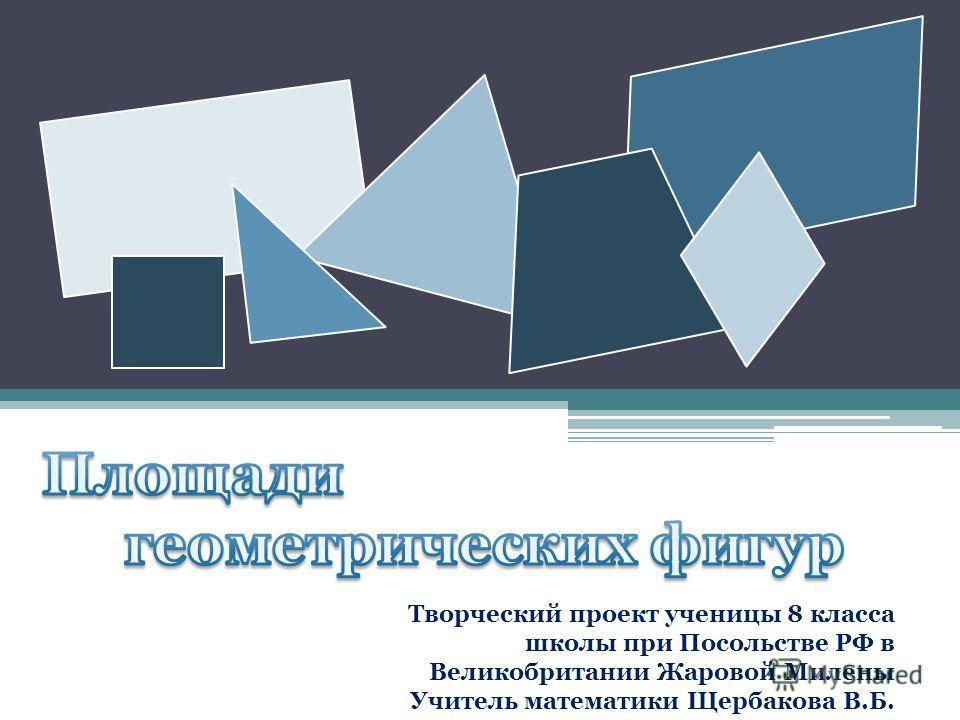 Творческий проект ученицы 8 класса школы при Посольстве РФ в Великобритании Жаровой Милены Учитель математики Щербакова В.Б.