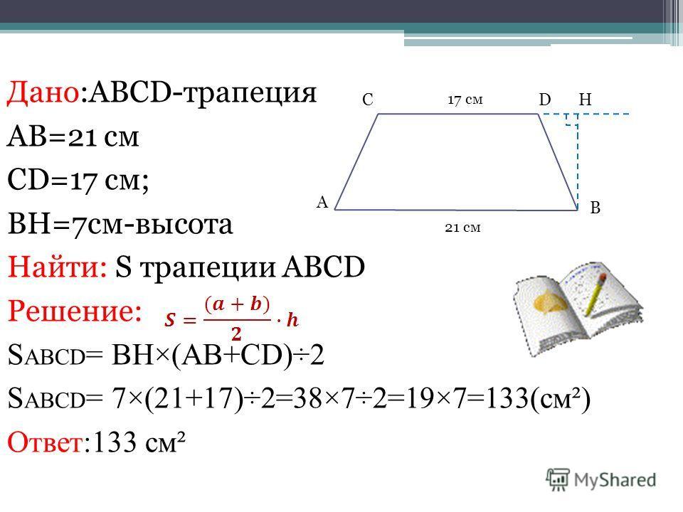 Дано:ABCD-трапеция AB=21 см CD=17 см; BH=7см-высота Найти: S трапеции ABCD Решение: S ABCD = BH×(AB+CD)÷2 S ABCD = 7×(21+17)÷2=38×7÷2=19×7=133(см²) Ответ:133 см² CD B 17 см 21 см A H