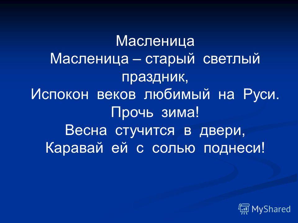 Масленица Масленица – старый светлый праздник, Испокон веков любимый на Руси. Прочь зима! Весна стучится в двери, Каравай ей с солью поднеси!