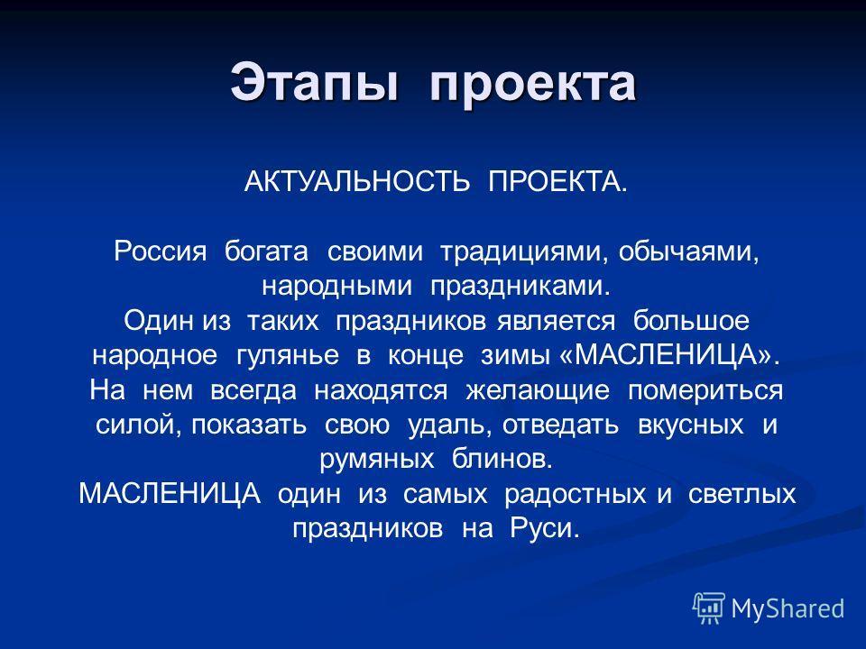 Этапы проекта АКТУАЛЬНОСТЬ ПРОЕКТА. Россия богата своими традициями, обычаями, народными праздниками. Один из таких праздников является большое народное гулянье в конце зимы «МАСЛЕНИЦА». На нем всегда находятся желающие помериться силой, показать сво