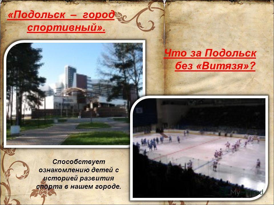 «Подольск – город спортивный». Способствует ознакомлению детей с историей развития спорта в нашем городе. Что за Подольск без «Витязя»?