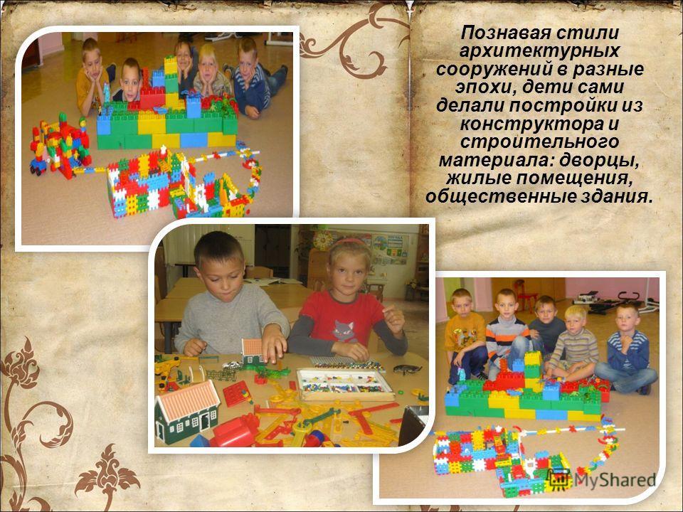 Познавая стили архитектурных сооружений в разные эпохи, дети сами делали постройки из конструктора и строительного материала: дворцы, жилые помещения, общественные здания.