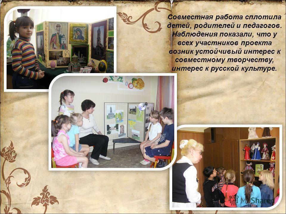 Совместная работа сплотила детей, родителей и педагогов. Наблюдения показали, что у всех участников проекта возник устойчивый интерес к совместному творчеству, интерес к русской культуре.