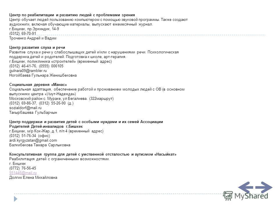 Центр по реабилитации и развитию людей с проблемами зрения Центр обучает людей пользованию компьютером с помощью звуковой программы. Также создают аудиокниги, включая обучающие материалы, выпускают ежемесячный журнал. г.Бишкек, пр.Эркиндик, 14-9 (031