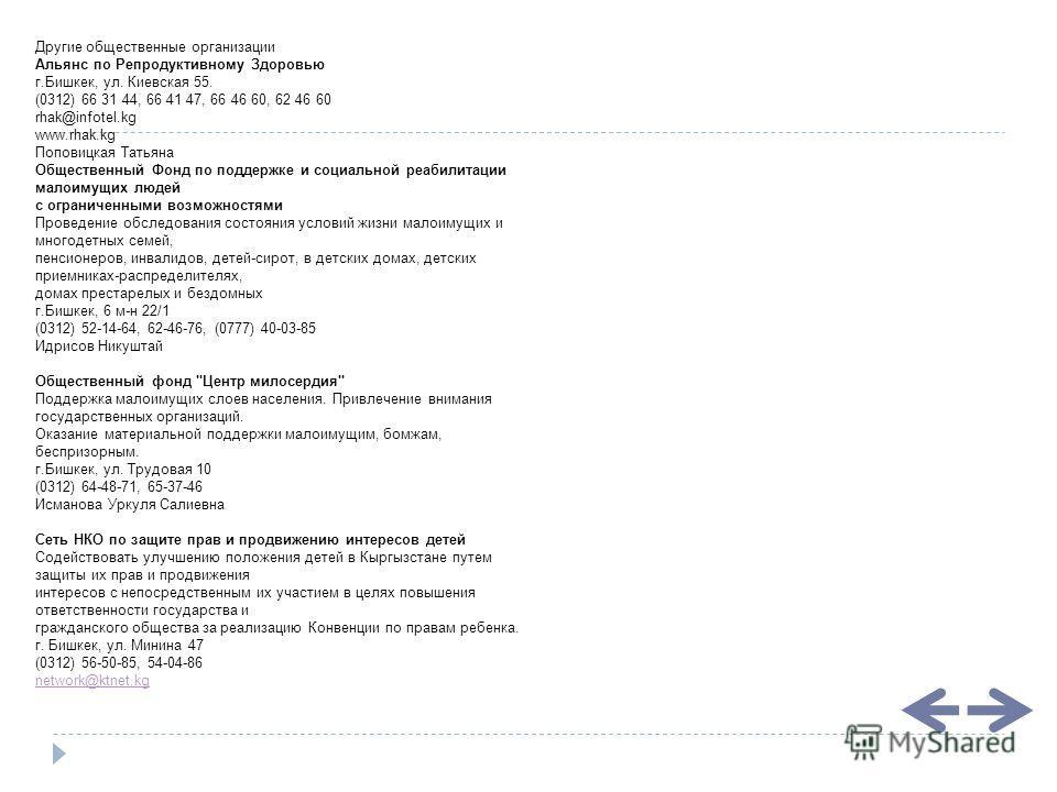 Другие общественные организации Альянс по Репродуктивному Здоровью г.Бишкек, ул. Киевская 55. (0312) 66 31 44, 66 41 47, 66 46 60, 62 46 60 rhak@infotel.kg www.rhak.kg Поповицкая Татьяна Общественный Фонд по поддержке и социальной реабилитации малоим