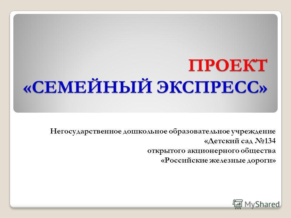 ПРОЕКТ «СЕМЕЙНЫЙ ЭКСПРЕСС» Негосударственное дошкольное образовательное учреждение «Детский сад 134 открытого акционерного общества «Российские железные дороги»