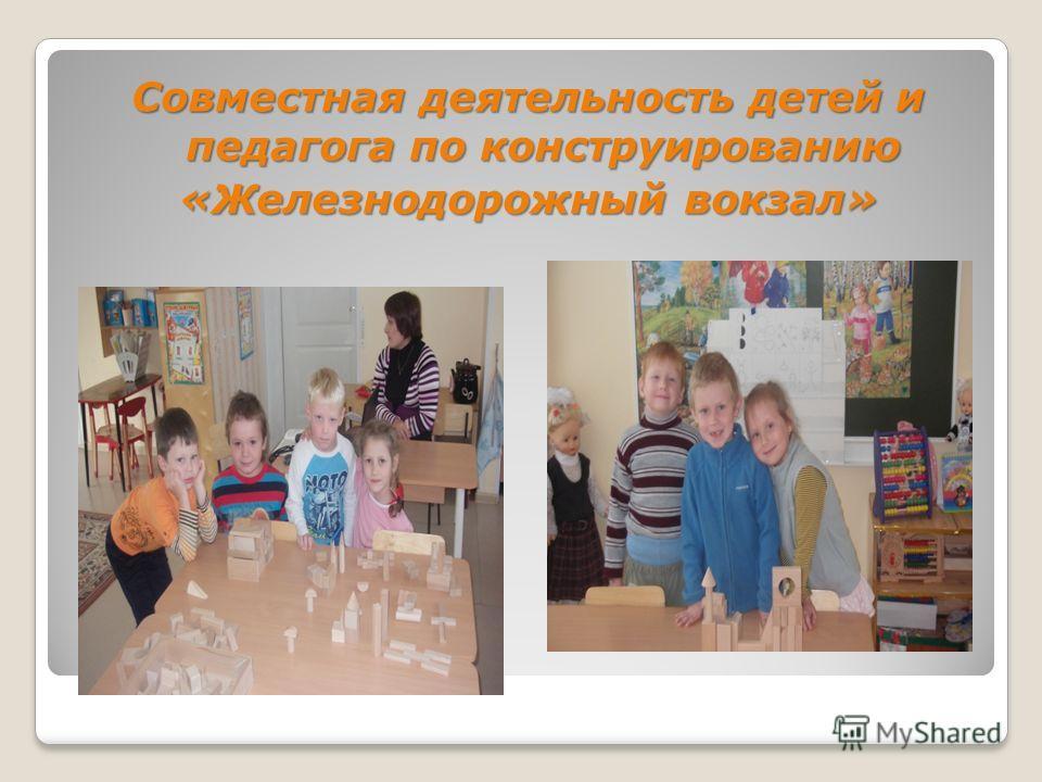 Совместная деятельность детей и педагога по конструированию «Железнодорожный вокзал»