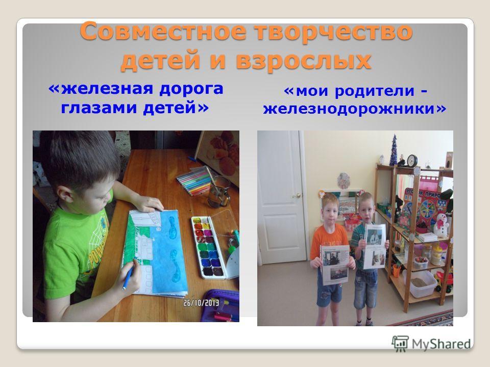 Совместное творчество детей и взрослых «железная дорога глазами детей» «мои родители - железнодорожники»