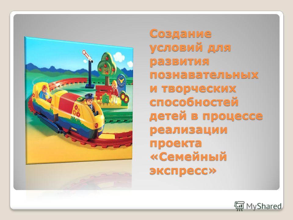 Создание условий для развития познавательных и творческих способностей детей в процессе реализации проекта «Семейный экспресс»