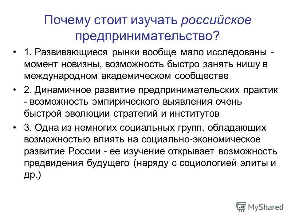 Почему стоит изучать российское предпринимательство? 1. Развивающиеся рынки вообще мало исследованы - момент новизны, возможность быстро занять нишу в международном академическом сообществе 2. Динамичное развитие предпринимательских практик - возможн