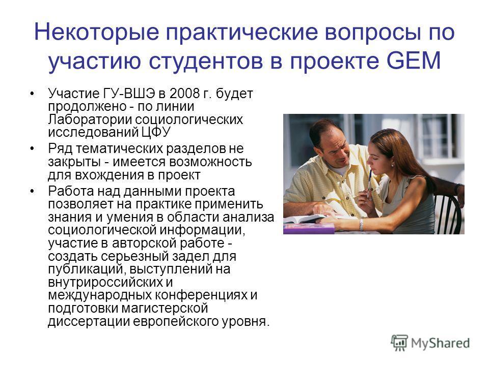 Некоторые практические вопросы по участию студентов в проекте GEM Участие ГУ-ВШЭ в 2008 г. будет продолжено - по линии Лаборатории социологических исследований ЦФУ Ряд тематических разделов не закрыты - имеется возможность для вхождения в проект Рабо