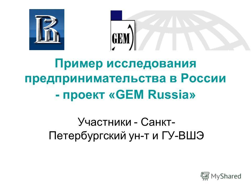 Пример исследования предпринимательства в России - проект «GEM Russia» Участники - Санкт- Петербургский ун-т и ГУ-ВШЭ