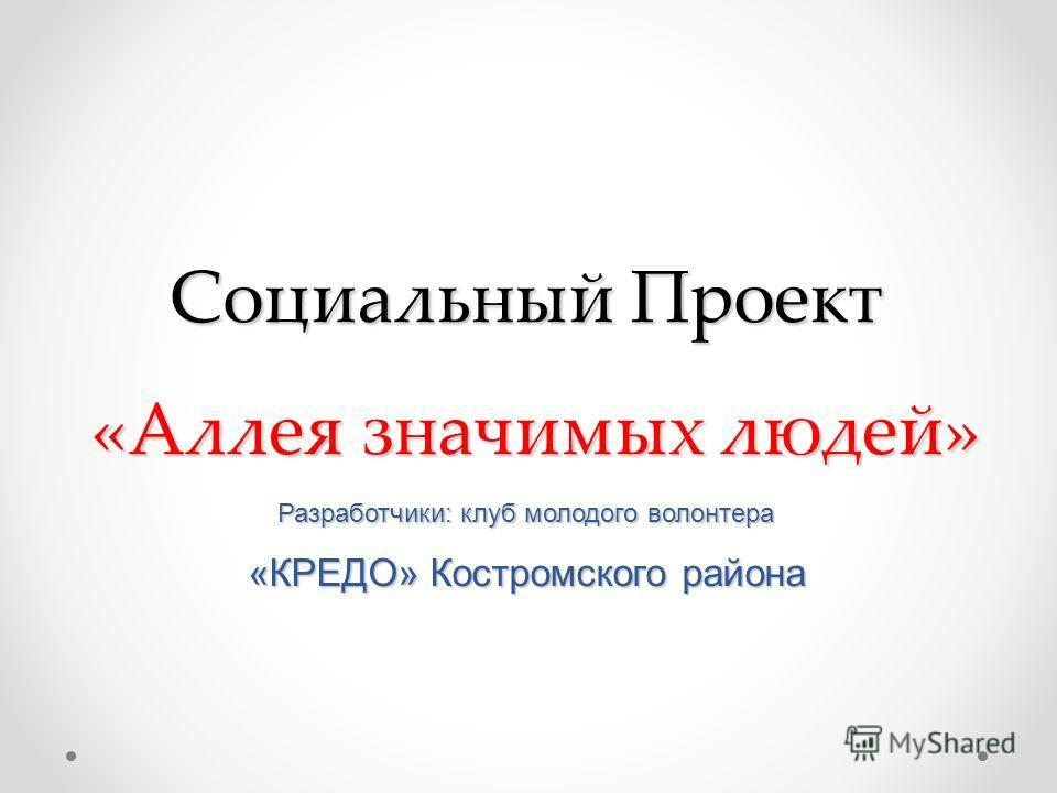 Социальный Проект «Аллея значимых людей» Разработчики: клуб молодого волонтера «КРЕДО» Костромского района