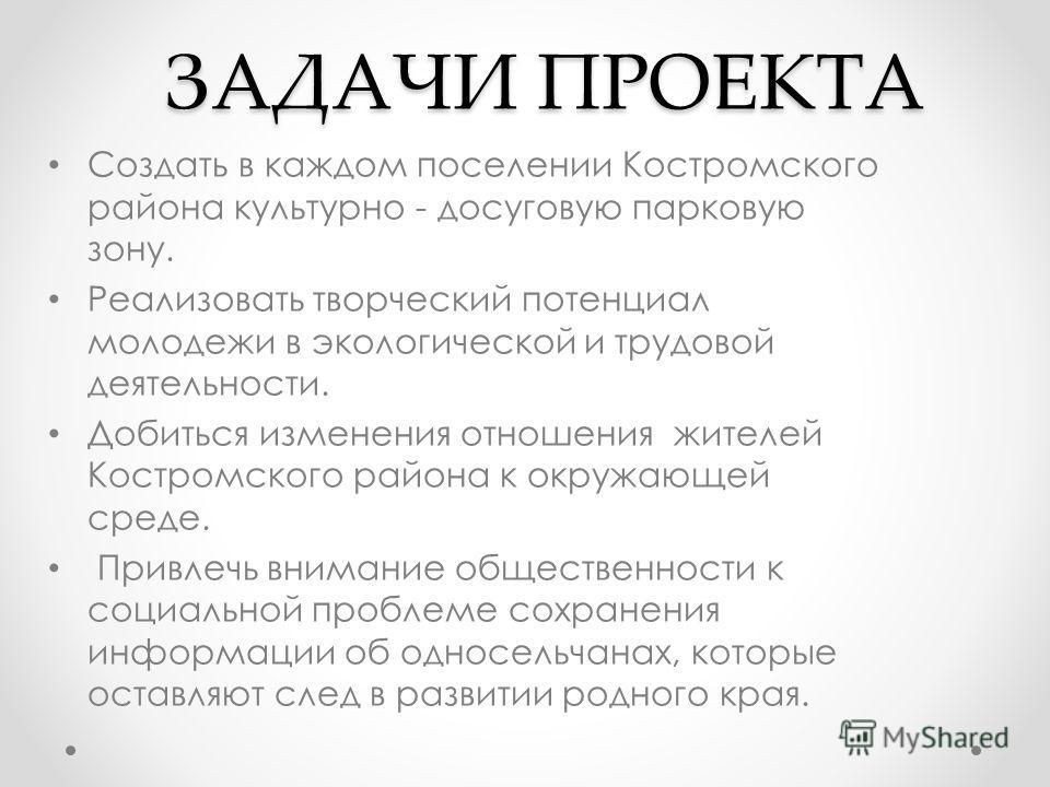 ЗАДАЧИ ПРОЕКТА Создать в каждом поселении Костромского района культурно - досуговую парковую зону. Реализовать творческий потенциал молодежи в экологической и трудовой деятельности. Добиться изменения отношения жителей Костромского района к окружающе