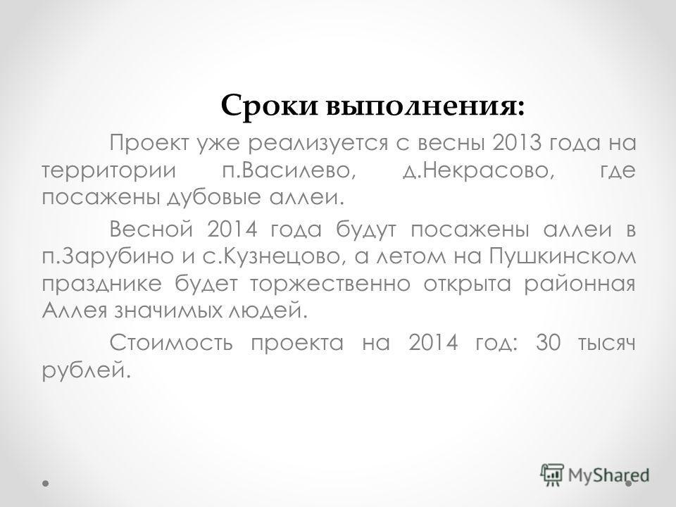 Сроки выполнения: Проект уже реализуется с весны 2013 года на территории п.Василево, д.Некрасово, где посажены дубовые аллеи. Весной 2014 года будут посажены аллеи в п.Зарубино и с.Кузнецово, а летом на Пушкинском празднике будет торжественно открыта