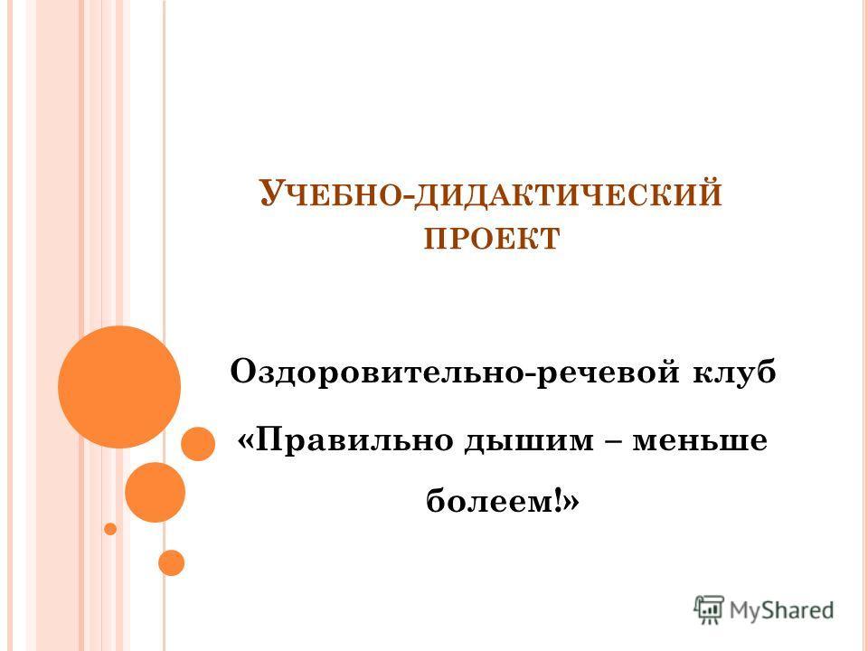 У ЧЕБНО - ДИДАКТИЧЕСКИЙ ПРОЕКТ Оздоровительно-речевой клуб «Правильно дышим – меньше болеем!»