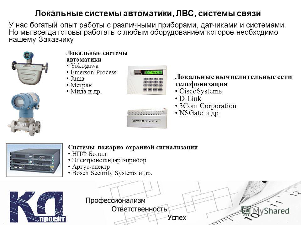 Локальные системы автоматики, ЛВС, системы связи Локальные вычислительные сети телефонизация CiscoSystems D-Link 3Com Corporation NSGate и др. У нас богатый опыт работы с различными приборами, датчиками и системами. Но мы всегда готовы работать с люб
