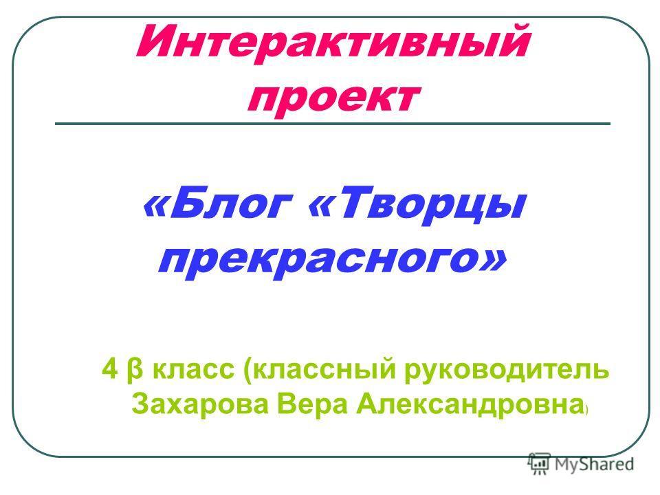 Интерактивный проект «Блог «Творцы прекрасного» 4 β класс (классный руководитель Захарова Вера Александровна )