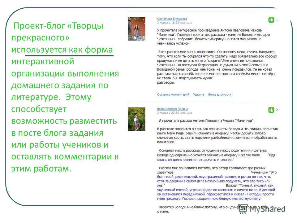 Проект-блог «Творцы прекрасного» используется как форма интерактивной организации выполнения домашнего задания по литературе. Этому способствует возможность разместить в посте блога задания или работы учеников и оставлять комментарии к этим работам.