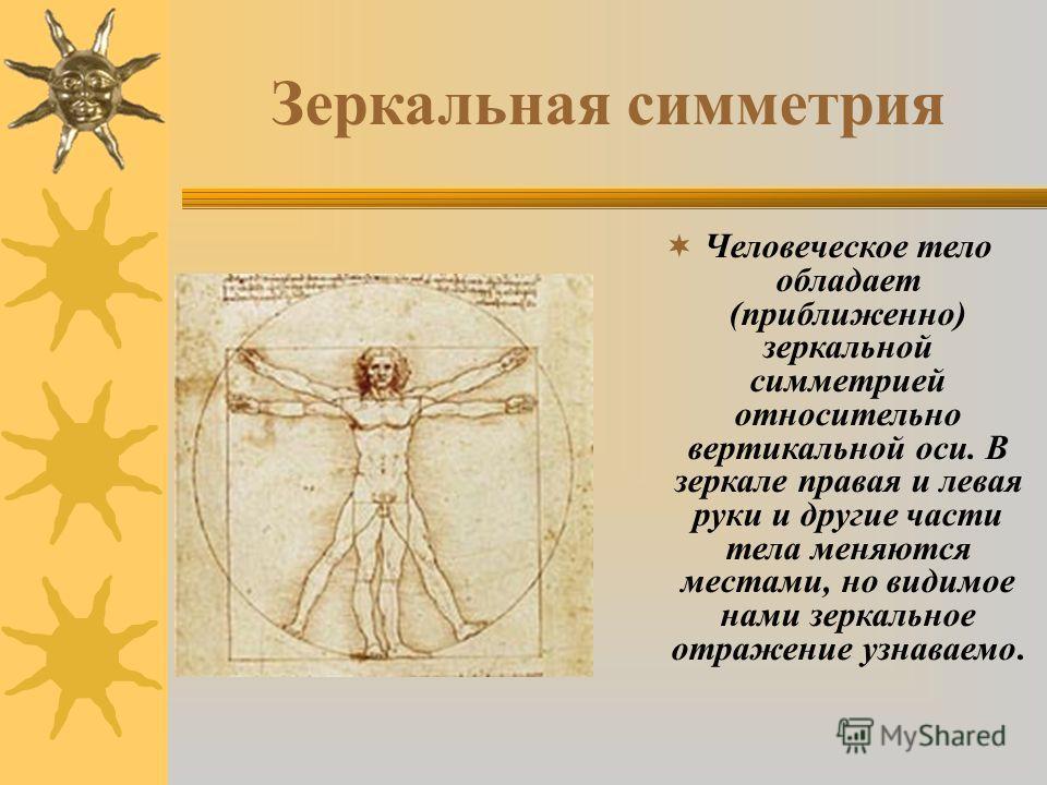 Зеркальная симметрия Человеческое тело обладает (приближенно) зеркальной симметрией относительно вертикальной оси. В зеркале правая и левая руки и другие части тела меняются местами, но видимое нами зеркальное отражение узнаваемо.