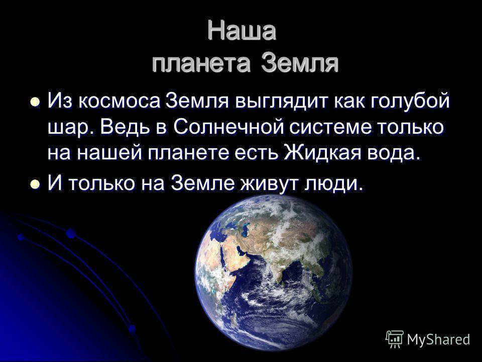 Наша планета Земля Из космоса Земля выглядит как голубой шар. Ведь в Солнечной системе только на нашей планете есть Жидкая вода. Из космоса Земля выглядит как голубой шар. Ведь в Солнечной системе только на нашей планете есть Жидкая вода. И только на