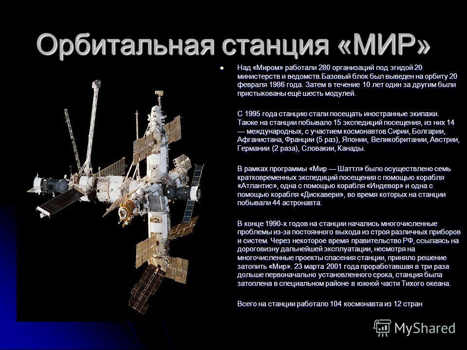 Орбитальная станция «МИР» Над «Миром» работали 280 организаций под эгидой 20 министерств и ведомств.Базовый блок был выведен на орбиту 20 февраля 1986 года. Затем в течение 10 лет один за другим были пристыкованы ещё шесть модулей. Над «Миром» работа