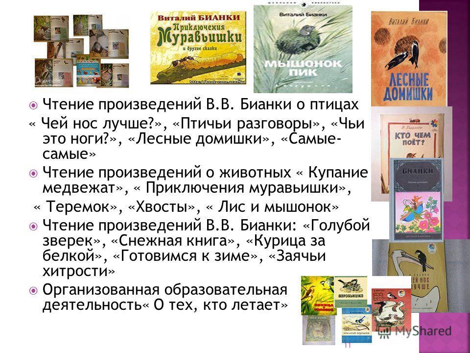 Чтение произведений В.В. Бианки о птицах « Чей нос лучше?», «Птичьи разговоры», «Чьи это ноги?», «Лесные домишки», «Самые- самые» Чтение произведений о животных « Купание медвежат», « Приключения муравьишки», « Теремок», «Хвосты», « Лис и мышонок» Чт