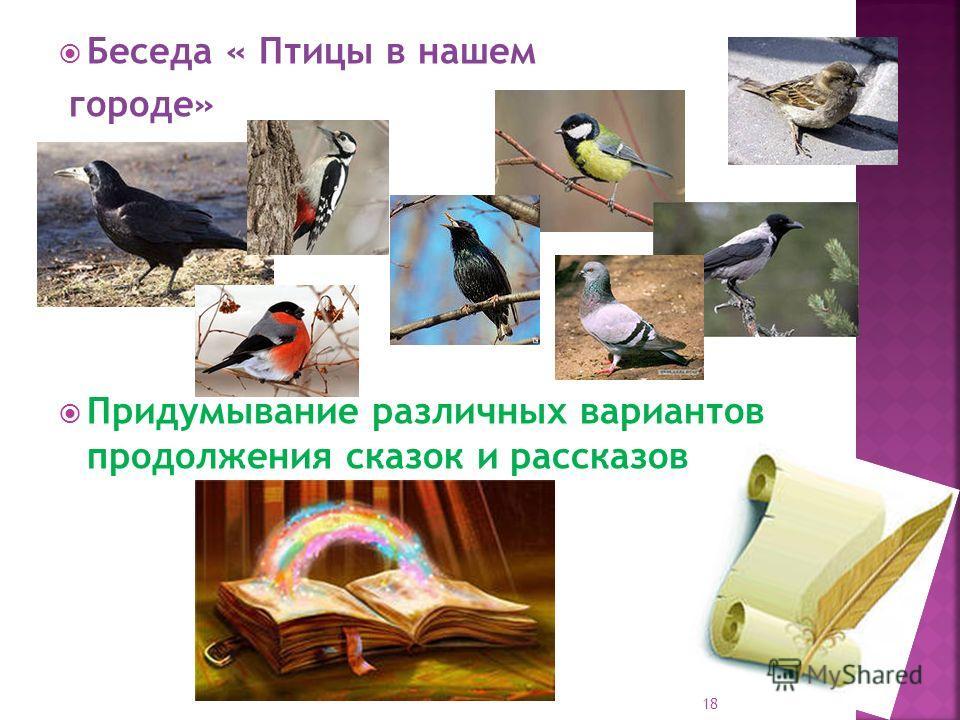 Беседа « Птицы в нашем городе» Придумывание различных вариантов продолжения сказок и рассказов 18