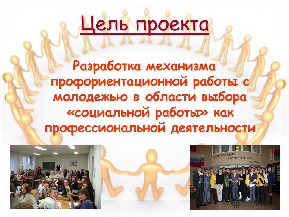 Цель проекта Разработка механизма профориентационной работы с молодежью в области выбора «социальной работы» как профессиональной деятельности