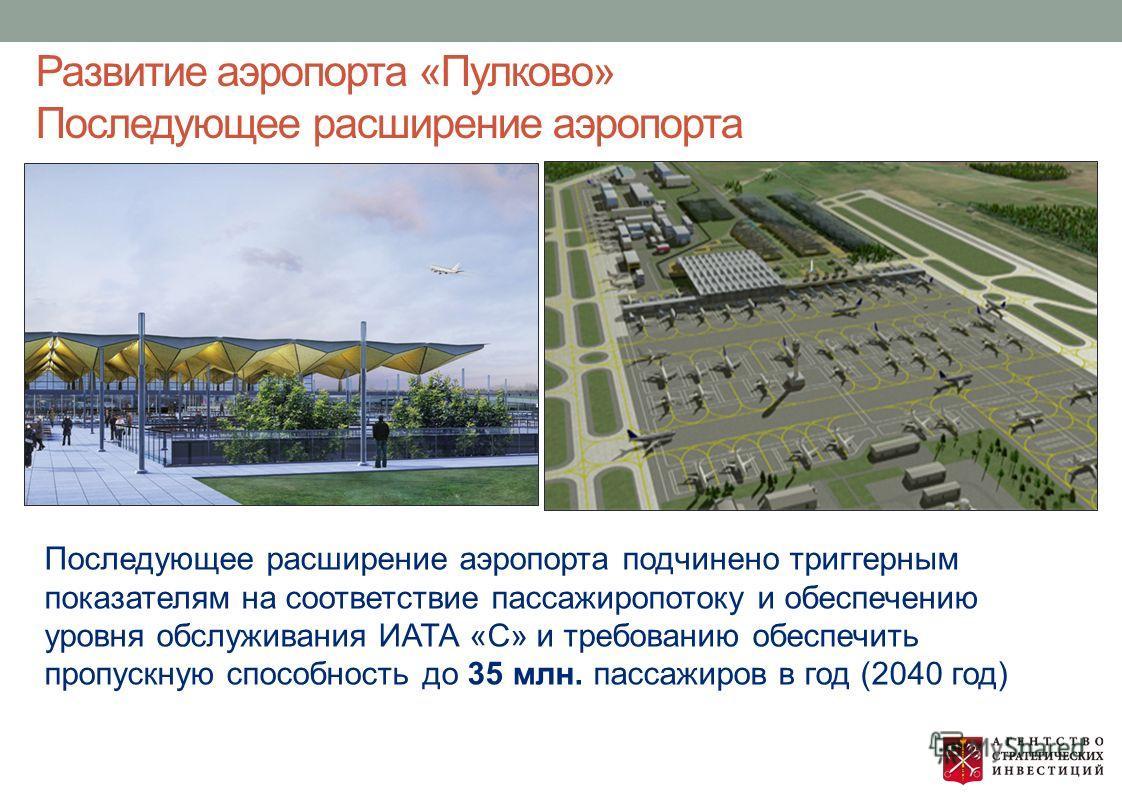 Развитие аэропорта «Пулково» Последующее расширение аэропорта Последующее расширение аэропорта подчинено триггерным показателям на соответствие пассажиропотоку и обеспечению уровня обслуживания ИАТА «С» и требованию обеспечить пропускную способность