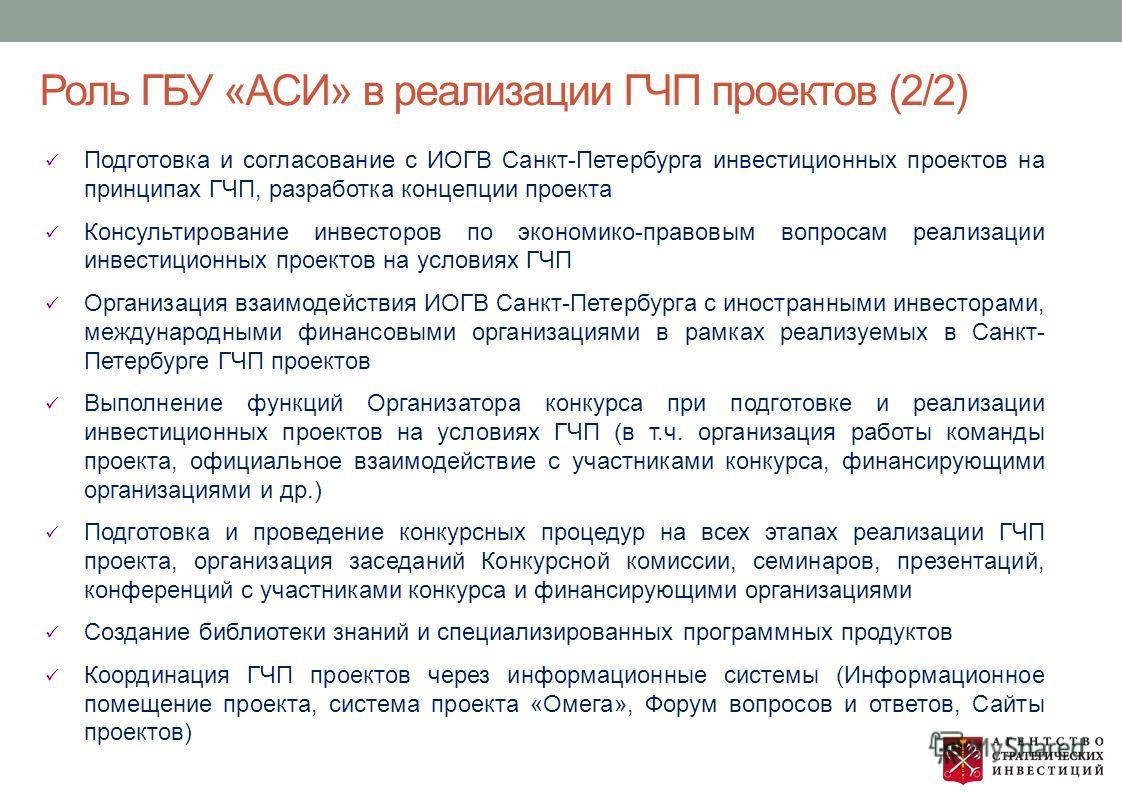 Роль ГБУ «АСИ» в реализации ГЧП проектов (2/2) Подготовка и согласование с ИОГВ Санкт-Петербурга инвестиционных проектов на принципах ГЧП, разработка концепции проекта Консультирование инвесторов по экономико-правовым вопросам реализации инвестиционн