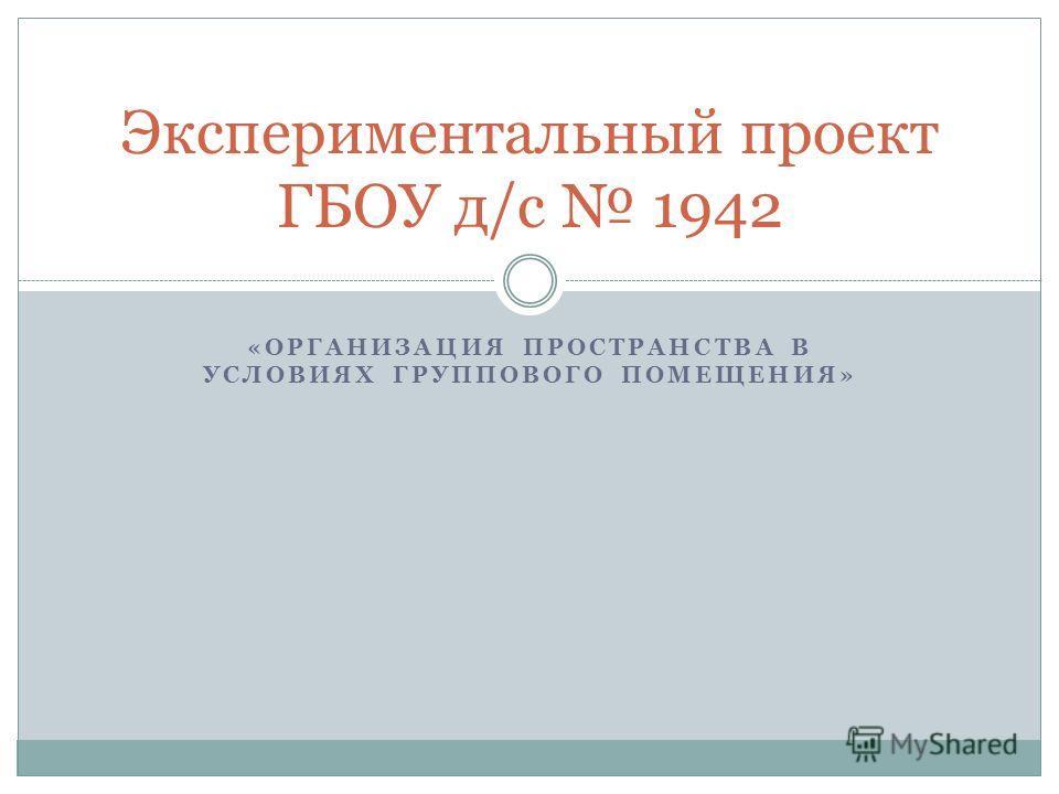 «ОРГАНИЗАЦИЯ ПРОСТРАНСТВА В УСЛОВИЯХ ГРУППОВОГО ПОМЕЩЕНИЯ» Экспериментальный проект ГБОУ д/с 1942
