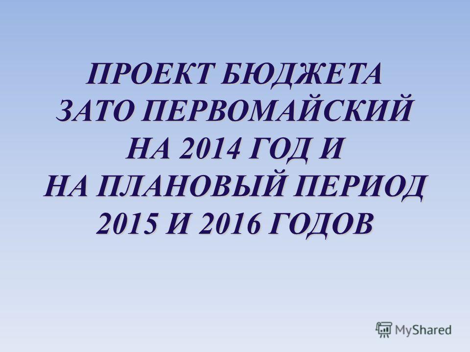 ПРОЕКТ БЮДЖЕТА ЗАТО ПЕРВОМАЙСКИЙ НА 2014 ГОД И НА ПЛАНОВЫЙ ПЕРИОД 2015 И 2016 ГОДОВ
