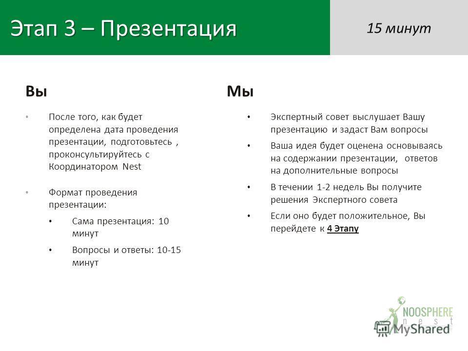 Этап 3 – Презентация После того, как будет определена дата проведения презентации, подготовьтесь, проконсультируйтесь с Координатором Nest Формат проведения презентации: Сама презентация: 10 минут Вопросы и ответы: 10-15 минут Экспертный совет выслуш