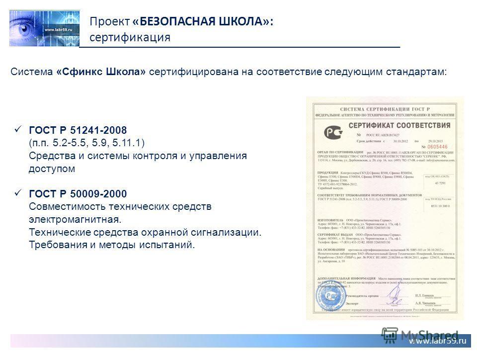 www.labr59.ru Проект «БЕЗОПАСНАЯ ШКОЛА»: сертификация Система «Сфинкс Школа» сертифицирована на соответствие следующим стандартам: ГОСТ Р 51241-2008 (п.п. 5.2-5.5, 5.9, 5.11.1) Средства и системы контроля и управления доступом ГОСТ Р 50009-2000 Совме